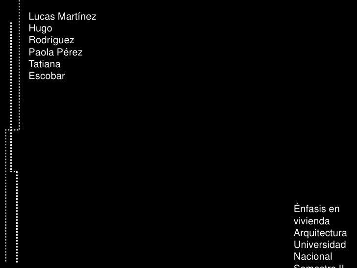 Lucas Martínez<br />Hugo Rodríguez<br />Paola Pérez<br />Tatiana Escobar<br />Énfasis en vivienda<br />Arquitectura <br />...