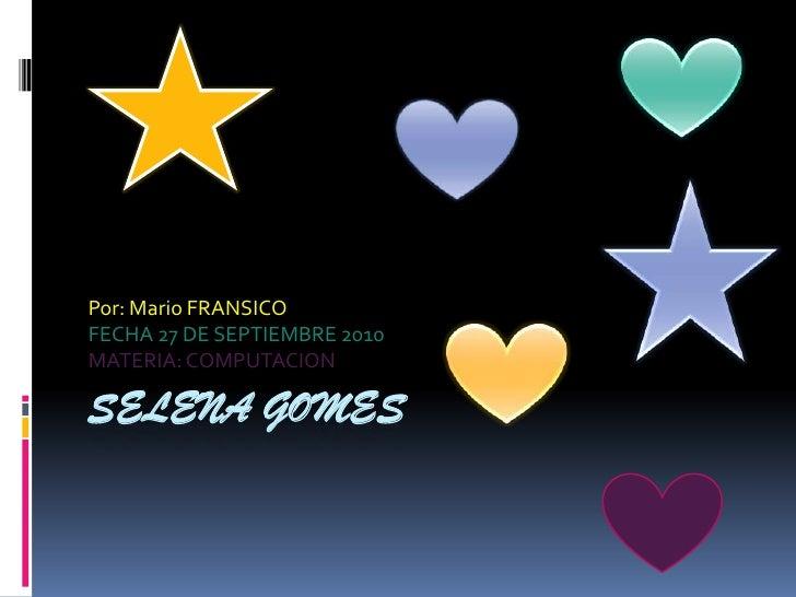 Selena Gomes<br />Por: Mario FRANSICO<br />FECHA 27 DE SEPTIEMBRE 2010<br />MATERIA: COMPUTACION<br />