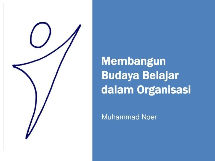 MembangunBudaya Belajardalam OrganisasiMuhammad Noer