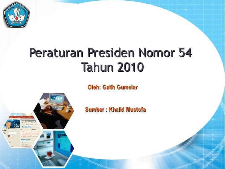Peraturan Presiden Nomor 54  Tahun 2010 1 Oleh: Galih Gumelar Sumber : Khalid Mustofa