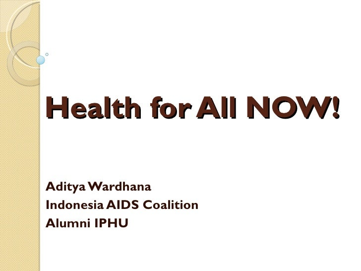 Health for All NOW! Aditya Wardhana Indonesia AIDS Coalition Alumni IPHU