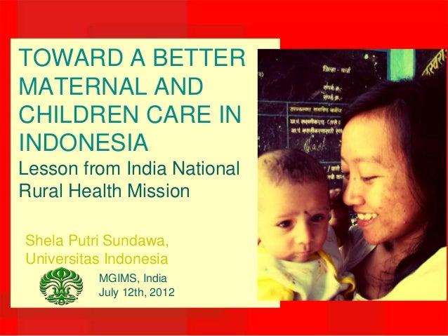 TOWARD A BETTERMATERNAL ANDCHILDREN CARE ININDONESIALesson from India NationalRural Health MissionShela Putri Sundawa,Univ...
