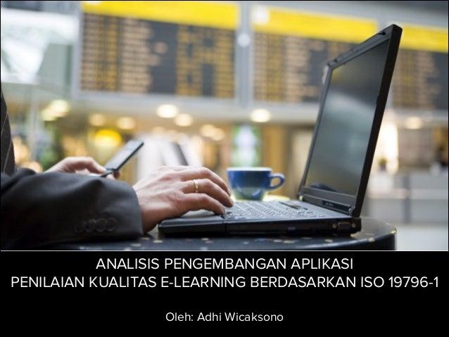 ANALISIS PENGEMBANGAN APLIKASI PENILAIAN KUALITAS E-LEARNING BERDASARKAN ISO 19796-1 ! Oleh: Adhi Wicaksono