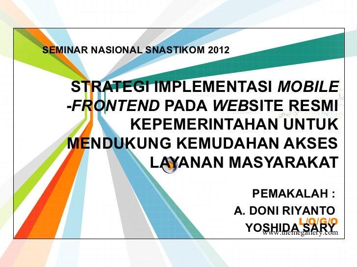 SEMINAR NASIONAL SNASTIKOM 2012    STRATEGI IMPLEMENTASI MOBILE   -FRONTEND PADA WEBSITE RESMI          KEPEMERINTAHAN UNT...