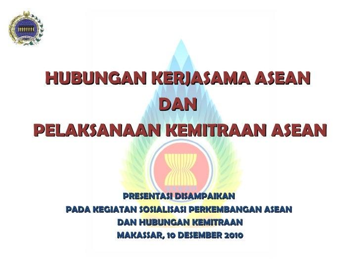 HUBUNGAN KERJASAMA ASEAN  DAN  PELAKSANAAN KEMITRAAN ASEAN PRESENTASI DISAMPAIKAN  PADA KEGIATAN SOSIALISASI PERKEMBANGAN ...