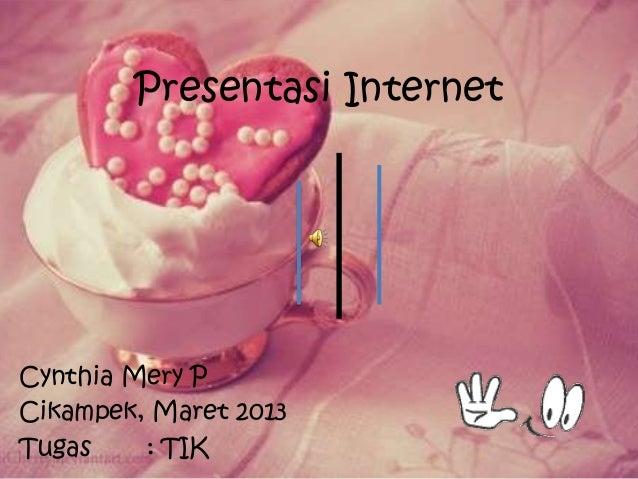 Presentasi InternetCynthia Mery PCikampek, Maret 2013Tugas    : TIK