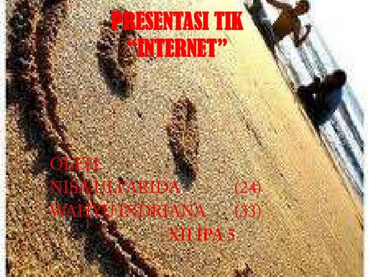 "PRESENTASI TIK""INTERNET""<br />OLEH: <br />NISA ULFARIDA (24)<br />WAHYU INDRIANA(33)<br />XII IPA 5<br />"