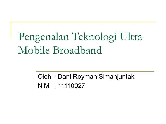 Pengenalan Teknologi Ultra Mobile Broadband Oleh : Dani Royman Simanjuntak NIM : 11110027