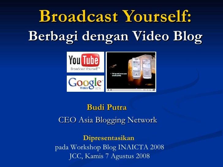 Broadcast Yourself : Berbagi dengan  Video Blog Budi Putra   CEO Asia Blogging Network Dipresentasikan  pada Workshop Blog...