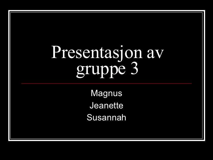 Presentasjon av gruppe 3 Magnus Jeanette Susannah