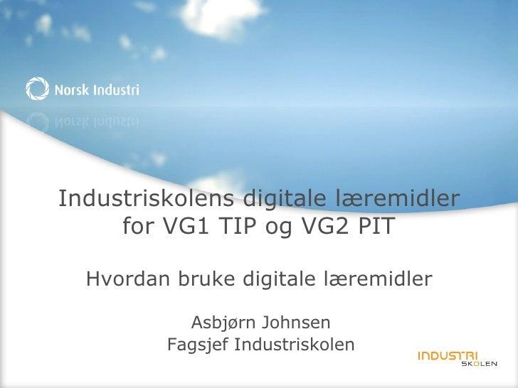 Industriskolens digitale læremidler for VG1 TIP og VG2 PIT Hvordan bruke digitale læremidler Asbjørn Johnsen Fagsjef Indus...