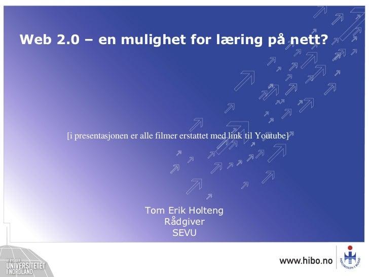 Web 2.0 – en mulighet for læring på nett? Tom Erik Holteng Rådgiver SEVU [i presentasjonen er alle filmer erstattet med li...