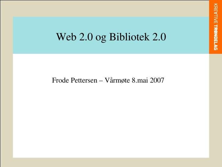 Web 2.0 og Bibliotek 2.0 Frode Pettersen – Vårmøte 8.mai 2007