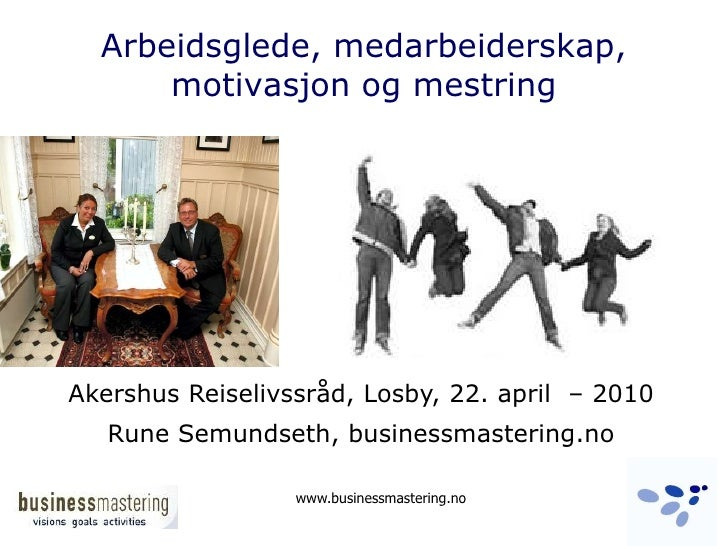 Arbeidsglede, medarbeiderskap,motivasjon og mestring <br />Akershus Reiselivssråd, Losby, 22. april  – 2010<br />Rune Semu...