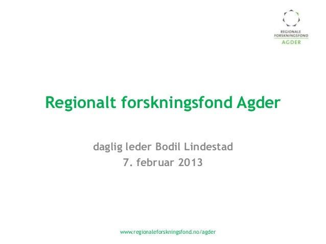 Regionalt forskningsfond Agder      daglig leder Bodil Lindestad            7. februar 2013           www.regionaleforskni...