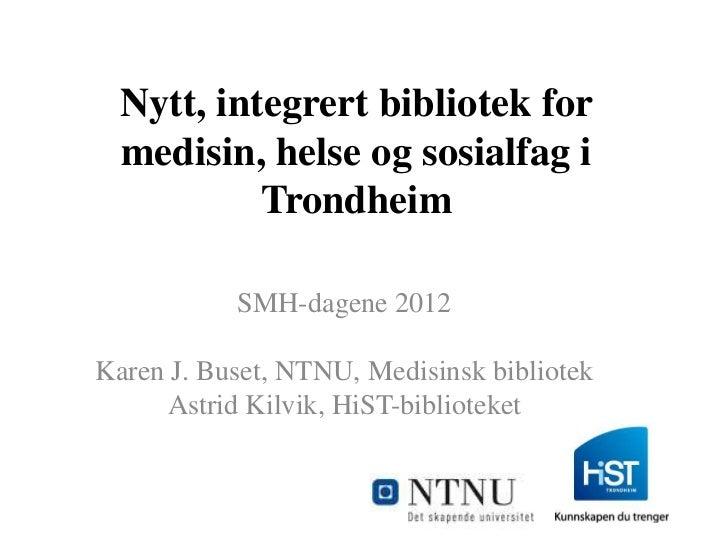 Nytt, integrert bibliotek for  medisin, helse og sosialfag i           Trondheim           SMH-dagene 2012Karen J. Buset, ...