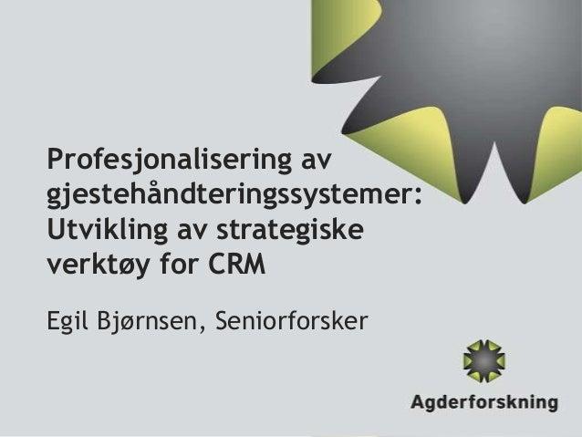 Profesjonalisering av gjestehåndteringssystemer: Utvikling av strategiske verktøy for CRM Egil Bjørnsen, Seniorforsker