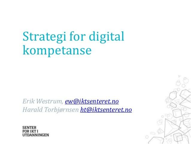 Strategi for digital kompetanse  Erik Westrum, ew@iktsenteret.no Harald Torbjørnsen ht@iktsenteret.no