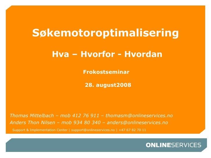 Søkemotoroptimalisering   Hva – Hvorfor - Hvordan Frokostseminar   28. august2008 Thomas Mittelbach – mob 412 76 911 – tho...