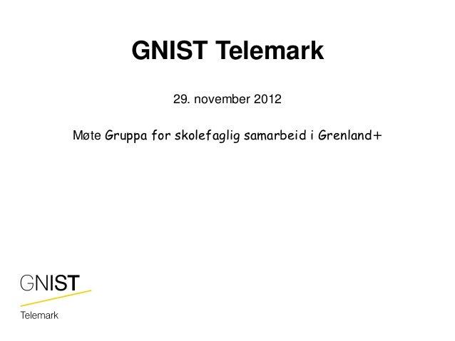 GNIST Telemark               29. november 2012Møte Gruppa for skolefaglig samarbeid i Grenland+