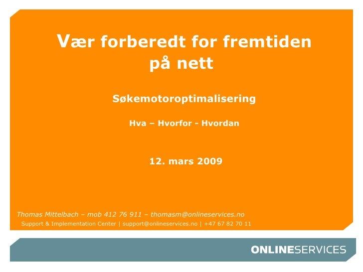 V ær forberedt for fremtiden på nett     Søkemotoroptimalisering Hva – Hvorfor - Hvordan  12. mars 2009 Thomas Mittelbach ...