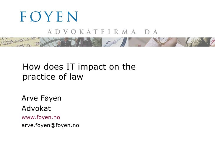 How does IT impact on the practice of law Arve Føyen Advokat www.foyen.no [email_address]