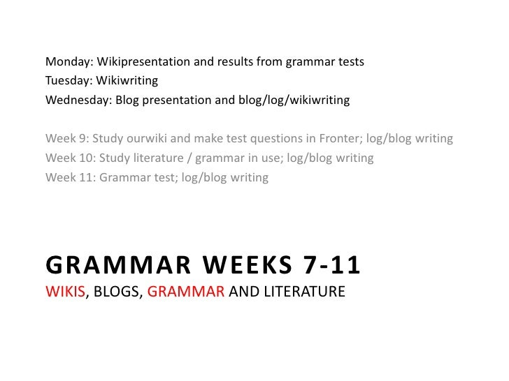 Grammar weeks 7-11wikis, blogs, grammar and literature<br />Monday: Wikipresentation and results from grammar tests<br />T...