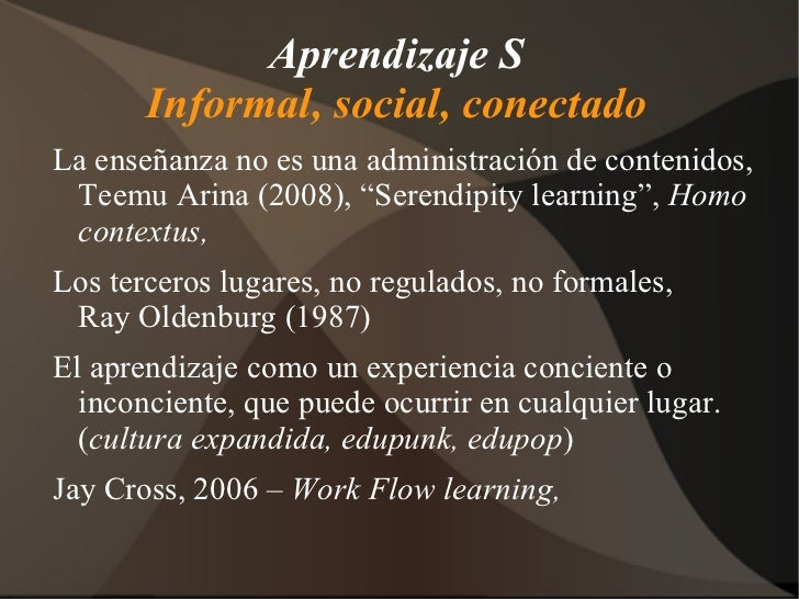 Aprendizaje S Informal, social, conectado <ul><li>La enseñanza no es una administración de contenidos, Teemu Arina (2008),...