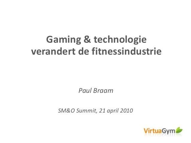 Gaming & technologie verandert de fitnessindustrie SM&O Summit, 21 april 2010 Paul Braam