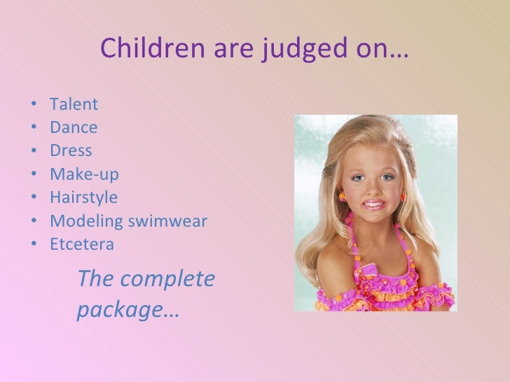 child beauty pageants must stop essay Glitz beauty pageants is no place for a small child to compete especially when it sends messages that glorifies false beauty yet millions of children all over the world are being judged on the superficial appearances that society calls beautiful children are made up and taught to look and act like adults.