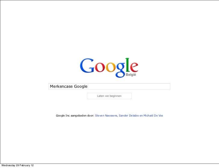 Merkencase Google                             Google Inc aangeboden door: Steven Naessens, Sander Delabie en Michaël De Vo...