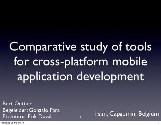 Comparative study of tools      for cross-platform mobile       application development Bert Outtier Begeleider: Gonzalo P...