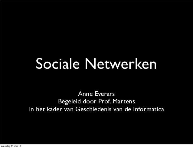 Sociale NetwerkenAnne EverarsBegeleid door Prof. MartensIn het kader van Geschiedenis van de Informaticazaterdag 11 mei 13