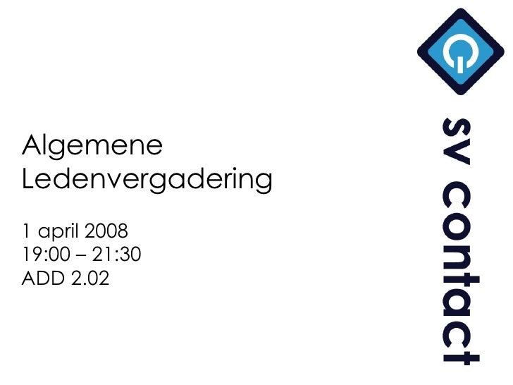 Algemene Ledenvergadering 1 april 2008 19:00 – 21:30 ADD 2.02