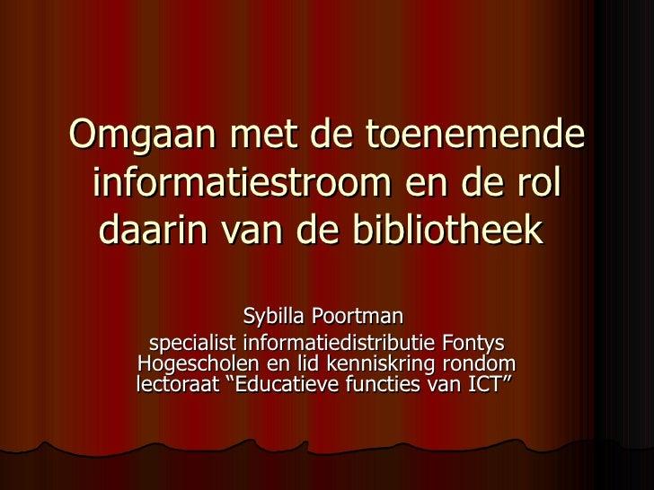 Omgaan met de toenemende informatiestroom en de rol daarin van de bibliotheek   Sybilla Poortman  specialist informatiedis...
