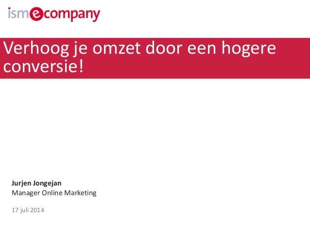 Jurjen Jongejan Manager Online Marketing 17 juli 2014 Verhoog je omzet door een hogere conversie!