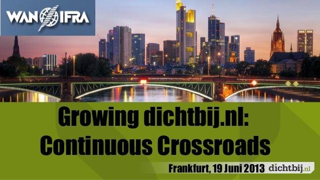 DichtbijBorrelFrankfurt, 19 Juni 2013Growing dichtbij.nl:Continuous Crossroads