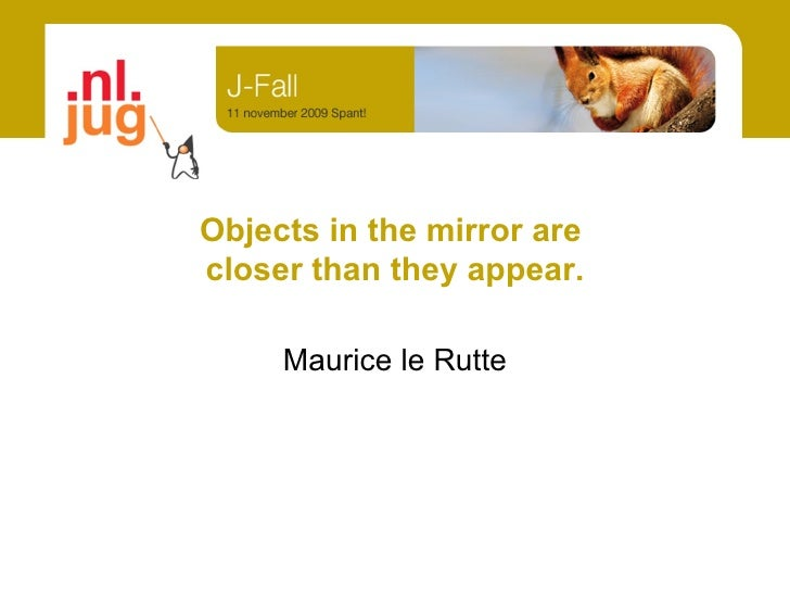 Objects in the mirror are  closer than they appear. Maurice le Rutte