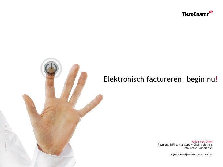 Elektronisch factureren, begin nu ! Arjeh van Oijen Payment & Financial Supply Chain Solutions TietoEnator Corporation [em...