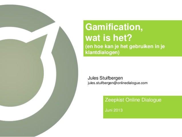 Gamification, wat is het? (en hoe kan je het gebruiken in je klantdialogen) Zeepkist Online Dialogue Juni 2013 Jules Stuif...