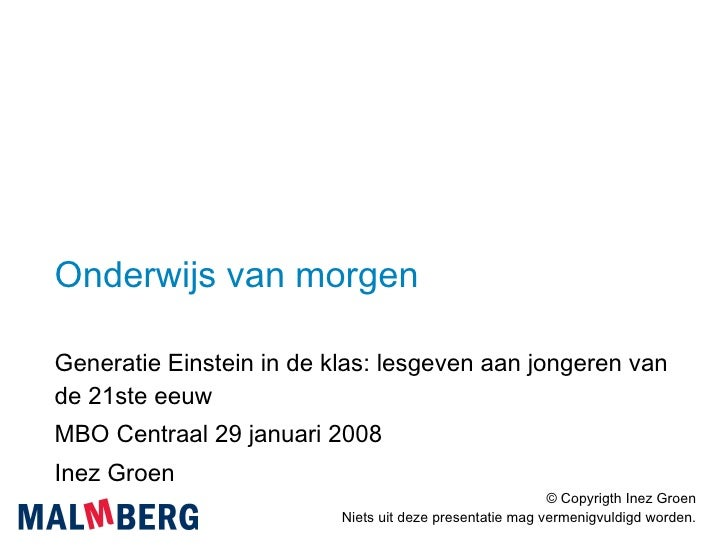 Onderwijs van morgen Generatie Einstein in de klas: lesgeven aan jongeren van de 21ste eeuw MBO Centraal 29 januari 2008 I...