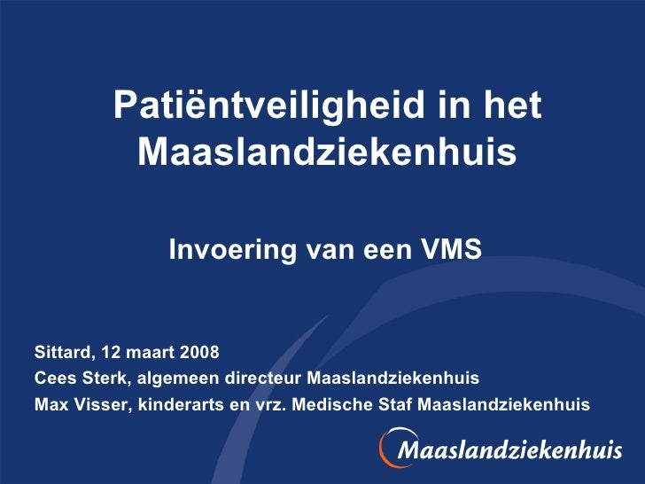 Patiëntveiligheid in het Maaslandziekenhuis Invoering van een VMS  Sittard, 12 maart 2008 Cees Sterk, algemeen directeur M...