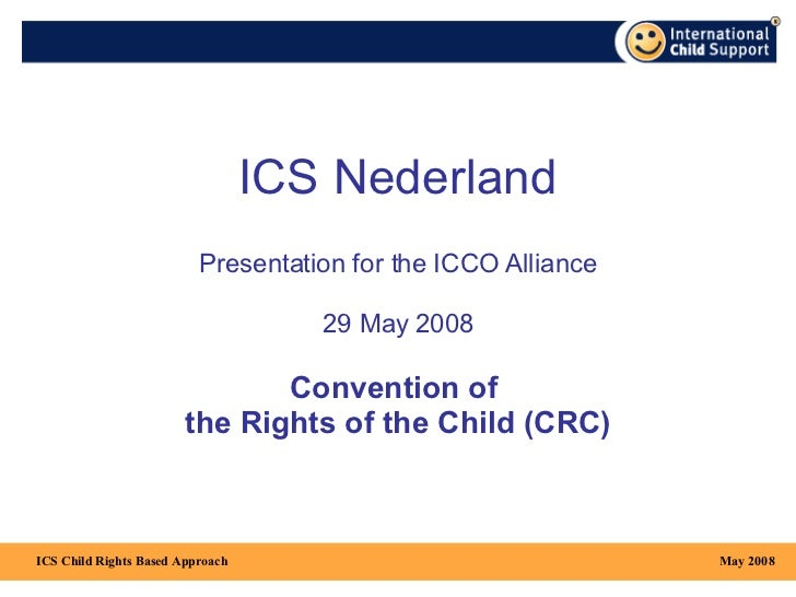 ICS Nederland Presentation  for the  ICCO  Alliance 29 May 2008 Convention of  the Rights of the Child (CRC) May 2008 ICS ...