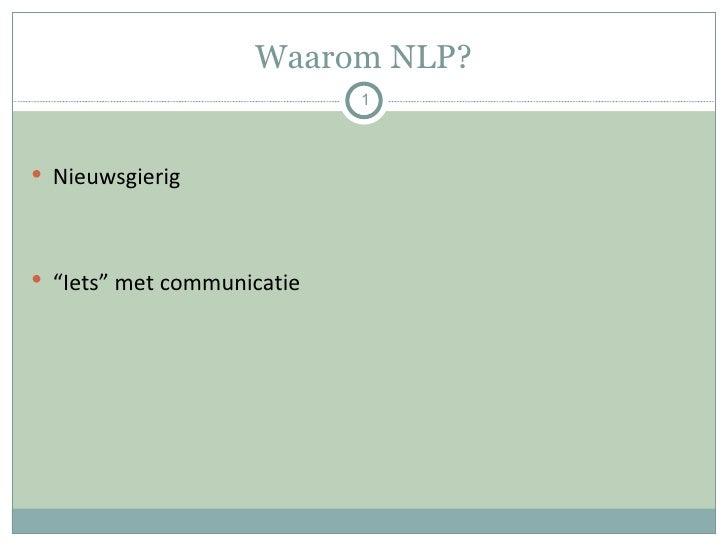 "Waarom NLP? <ul><li>Nieuwsgierig  </li></ul><ul><li>"" Iets"" met communicatie </li></ul>"
