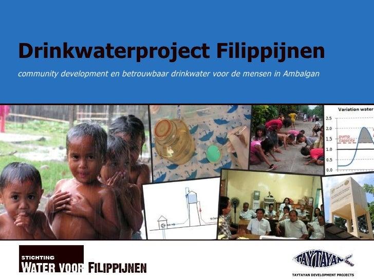 Drinkwaterproject Filippijnen <ul><ul><li>community development en betrouwbaar drinkwater voor de mensen in Ambalgan </li>...