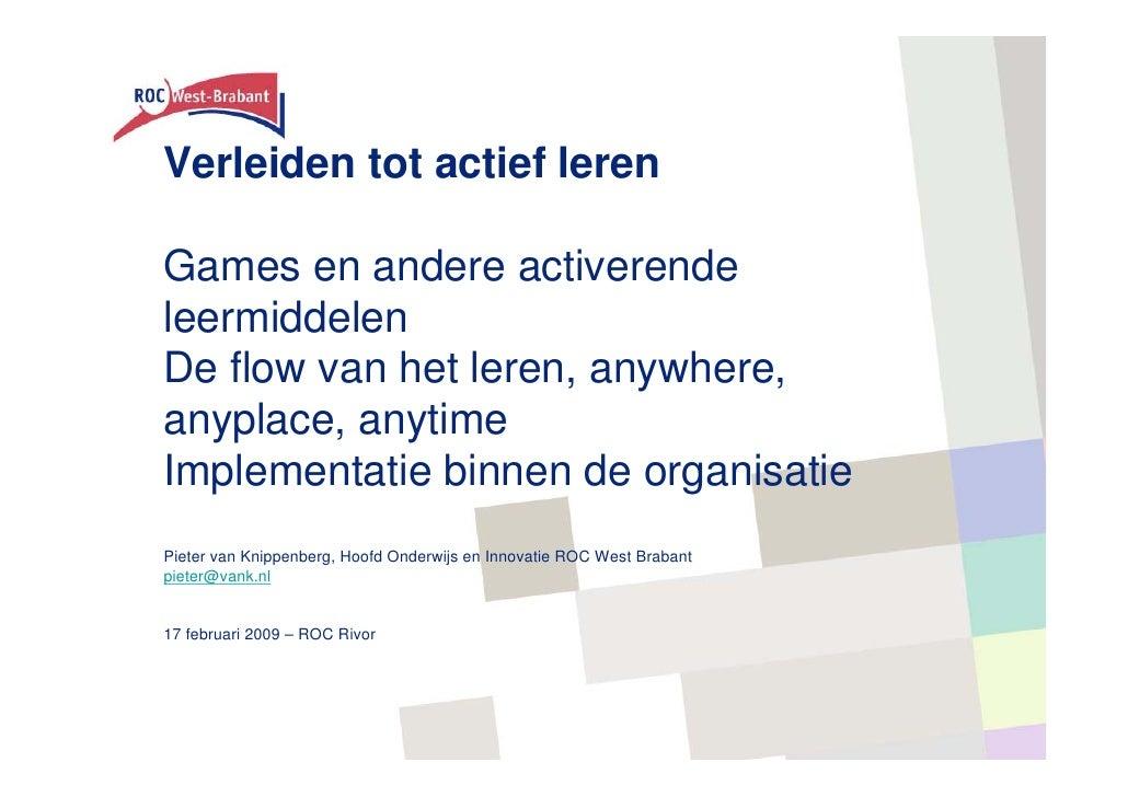Verleiden tot actief leren  Games en andere activerende leermiddelen De flow van het leren, anywhere, anyplace, anytime Im...
