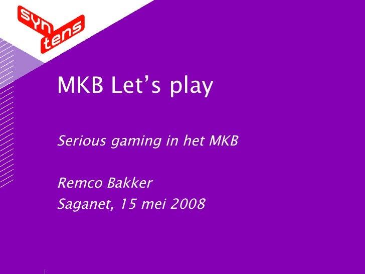 MKB Let's play Serious gaming in het MKB Remco Bakker Saganet, 15 mei 2008