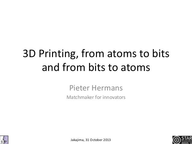 3D Printing, from atoms to bits and from bits to atoms Pieter Hermans Matchmaker for innovators  Jakajima, 31 October 2013