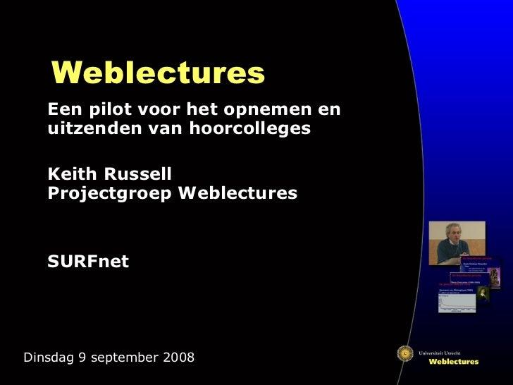 Weblectures Een pilot voor het opnemen en uitzenden van hoorcolleges Keith Russell Projectgroep Weblectures SURFnet Dinsda...