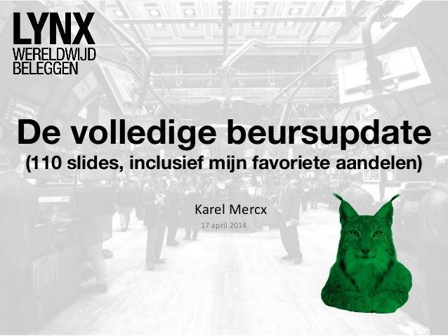 De volledige beursupdate (110 slides, inclusief mijn favoriete aandelen) Karel Mercx 17 april 2014